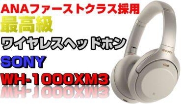 『SONY WH-1000XM3をレビュー。ANAファーストクラス採用のワイヤレスヘッドホン』